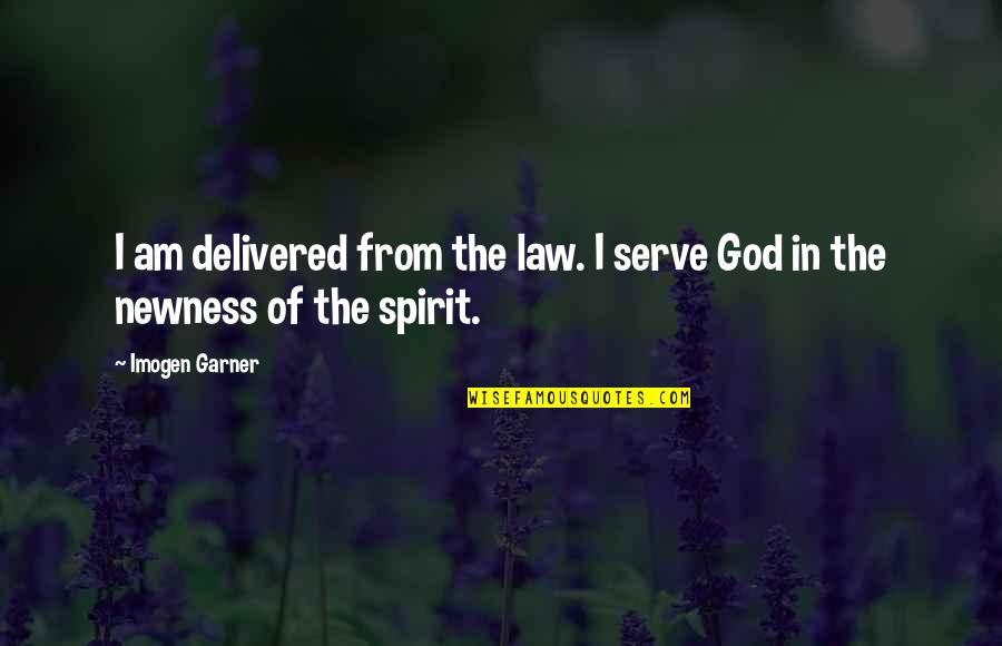 The God I Serve Quotes By Imogen Garner: I am delivered from the law. I serve