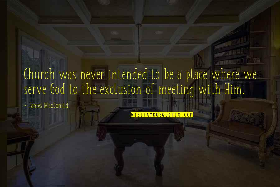 The God I Serve Quotes By James MacDonald: Church was never intended to be a place