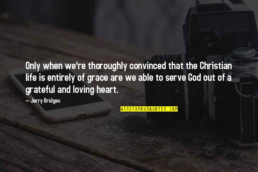 The God I Serve Quotes By Jerry Bridges: Only when we're thoroughly convinced that the Christian