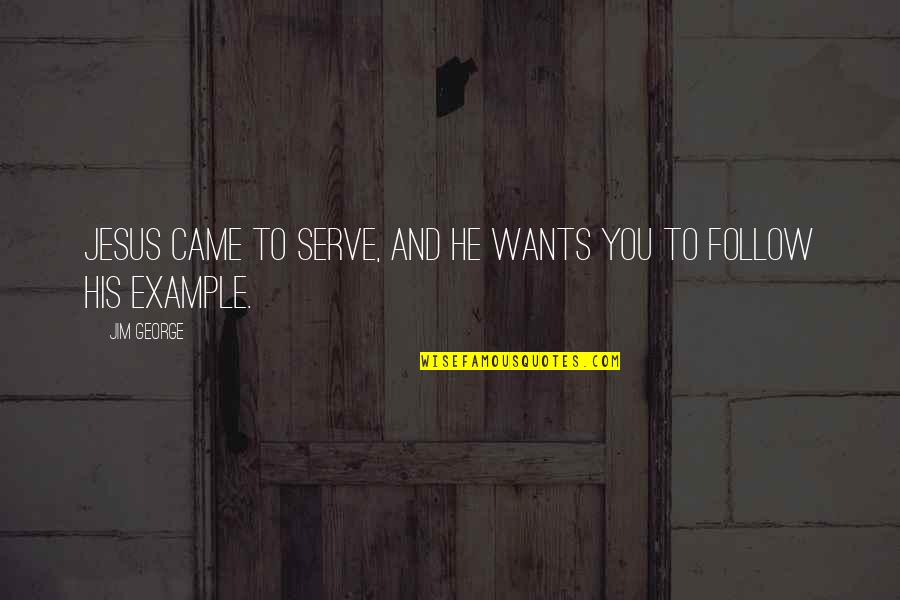 The God I Serve Quotes By Jim George: Jesus came to serve, and He wants you