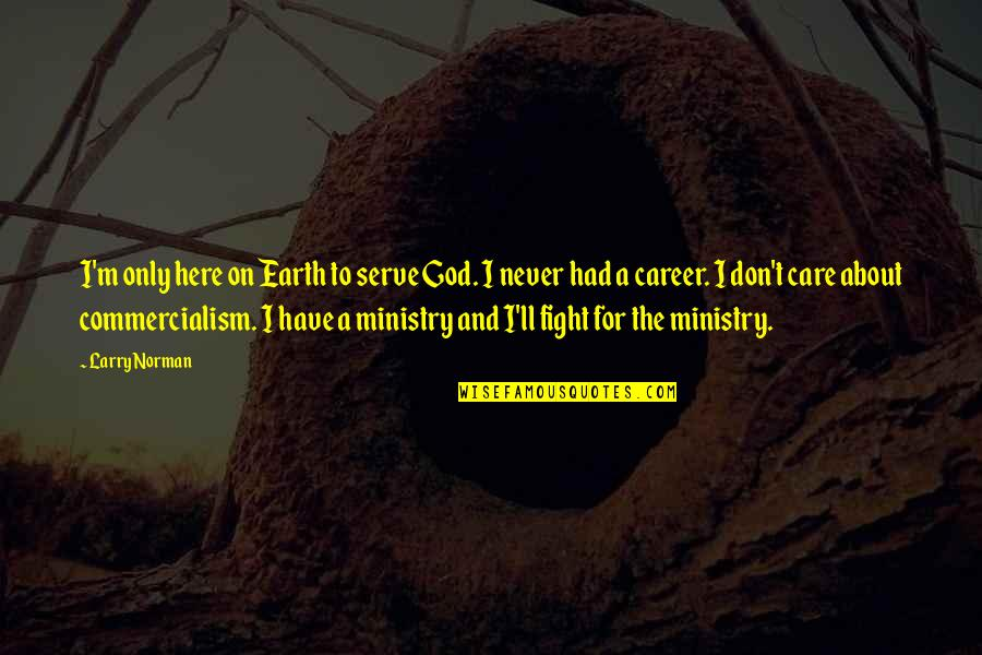 The God I Serve Quotes By Larry Norman: I'm only here on Earth to serve God.