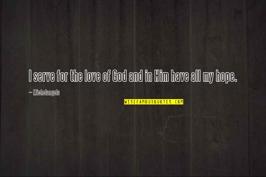 The God I Serve Quotes By Michelangelo: I serve for the love of God and
