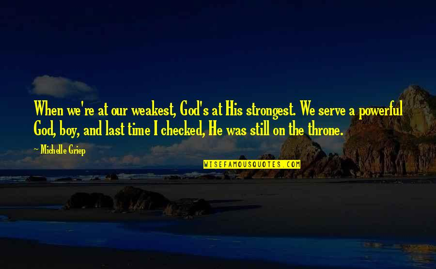 The God I Serve Quotes By Michelle Griep: When we're at our weakest, God's at His