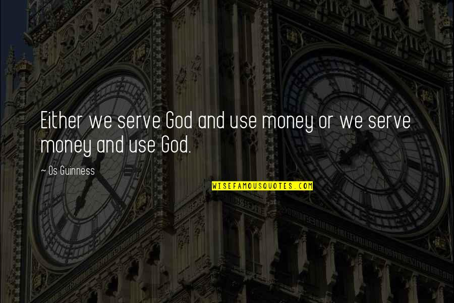 The God I Serve Quotes By Os Guinness: Either we serve God and use money or