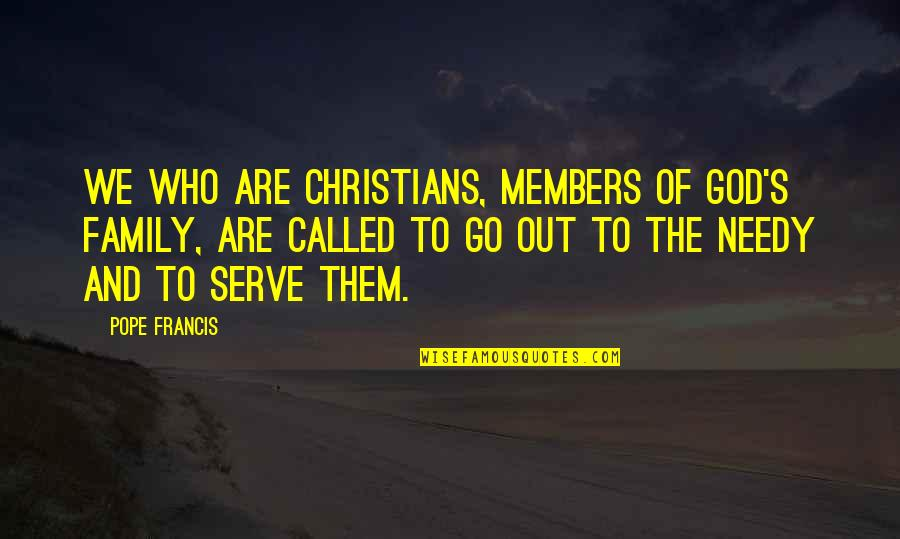 The God I Serve Quotes By Pope Francis: We who are Christians, members of God's family,