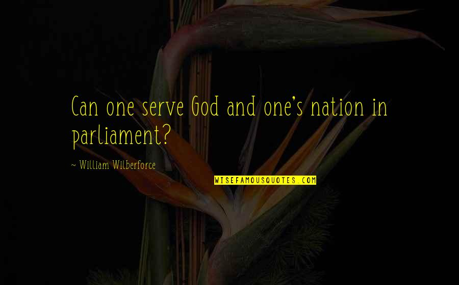 The God I Serve Quotes By William Wilberforce: Can one serve God and one's nation in