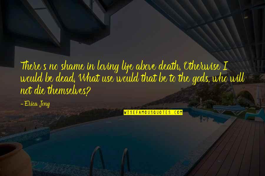 The Gods Themselves Quotes By Erica Jong: There's no shame in loving life above death.