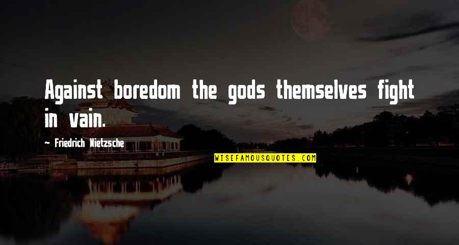 The Gods Themselves Quotes By Friedrich Nietzsche: Against boredom the gods themselves fight in vain.