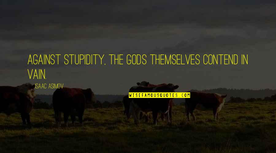 The Gods Themselves Quotes By Isaac Asimov: Against stupidity, the gods themselves contend in vain.