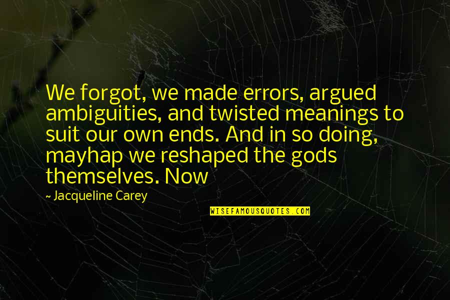 The Gods Themselves Quotes By Jacqueline Carey: We forgot, we made errors, argued ambiguities, and