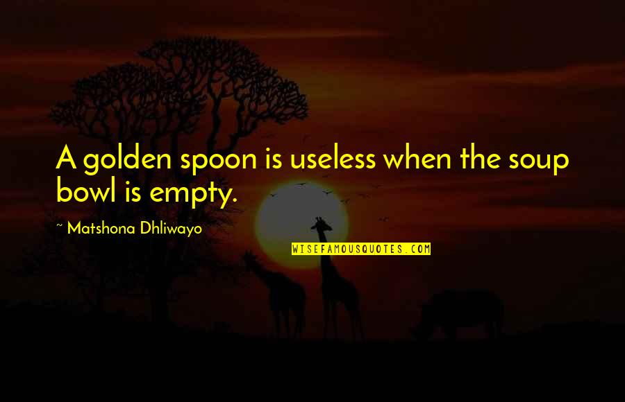 The Golden Bowl Quotes By Matshona Dhliwayo: A golden spoon is useless when the soup
