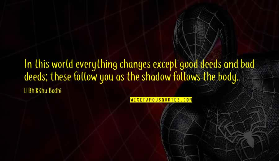 The Good And Bad In Life Quotes By Bhikkhu Bodhi: In this world everything changes except good deeds