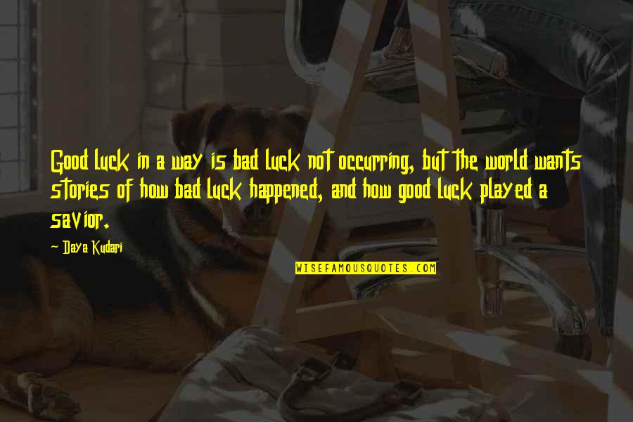 The Good And Bad In Life Quotes By Daya Kudari: Good luck in a way is bad luck