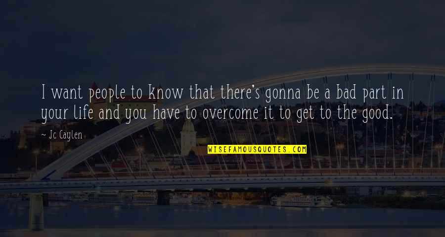 The Good And Bad In Life Quotes By Jc Caylen: I want people to know that there's gonna