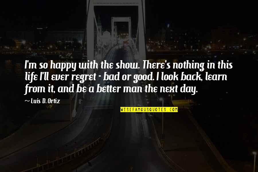 The Good And Bad In Life Quotes By Luis D. Ortiz: I'm so happy with the show. There's nothing