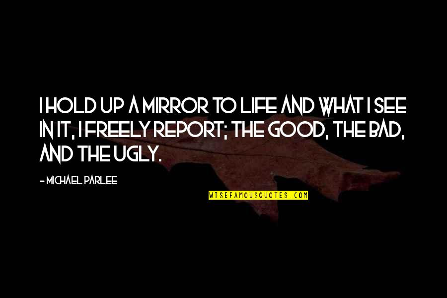 The Good And Bad In Life Quotes By Michael Parlee: I hold up a mirror to life and