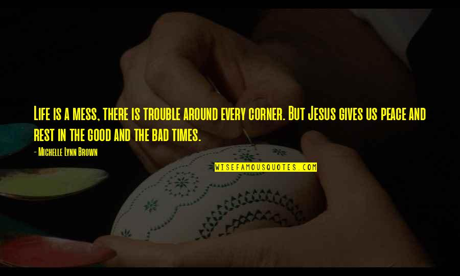 The Good And Bad In Life Quotes By Michelle Lynn Brown: Life is a mess, there is trouble around