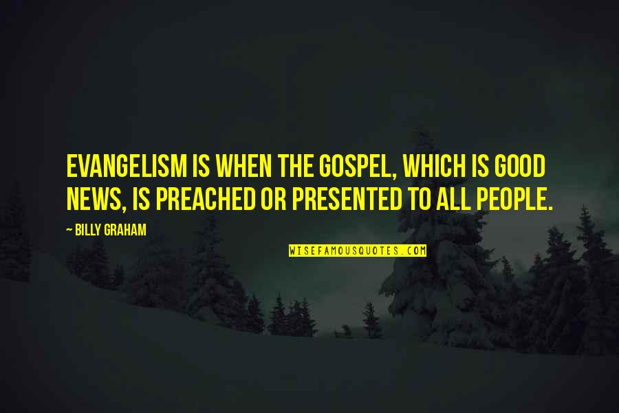 The Gospel Quotes By Billy Graham: Evangelism is when the Gospel, which is good