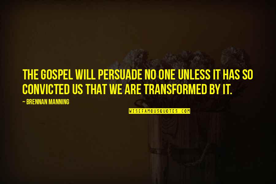The Gospel Quotes By Brennan Manning: The gospel will persuade no one unless it