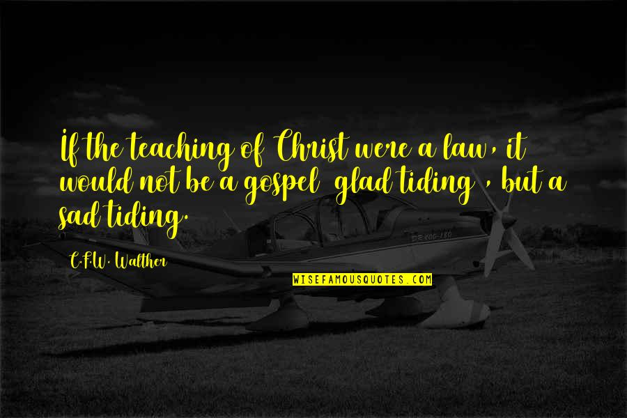 The Gospel Quotes By C.F.W. Walther: If the teaching of Christ were a law,