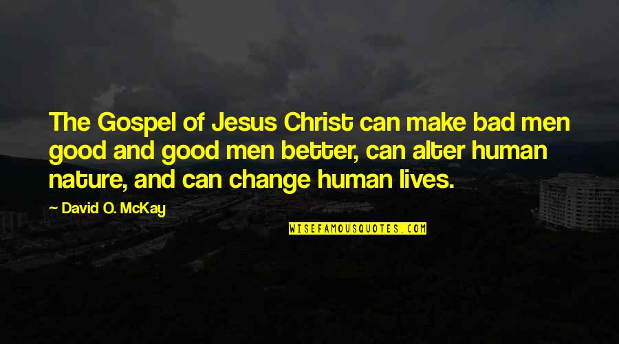 The Gospel Quotes By David O. McKay: The Gospel of Jesus Christ can make bad