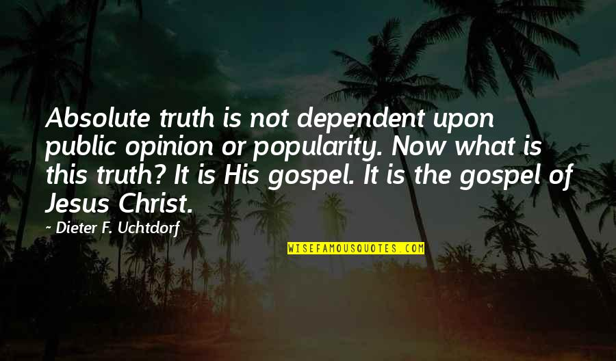The Gospel Quotes By Dieter F. Uchtdorf: Absolute truth is not dependent upon public opinion