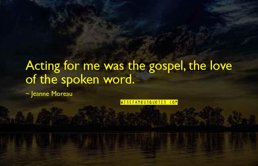 The Gospel Quotes By Jeanne Moreau: Acting for me was the gospel, the love