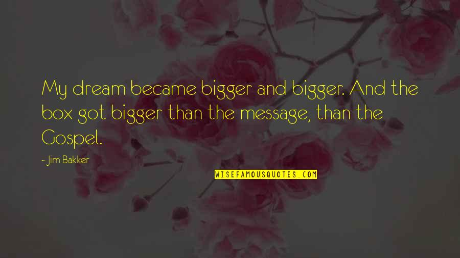 The Gospel Quotes By Jim Bakker: My dream became bigger and bigger. And the