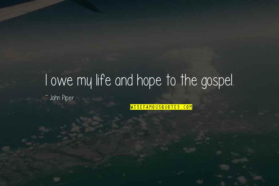 The Gospel Quotes By John Piper: I owe my life and hope to the