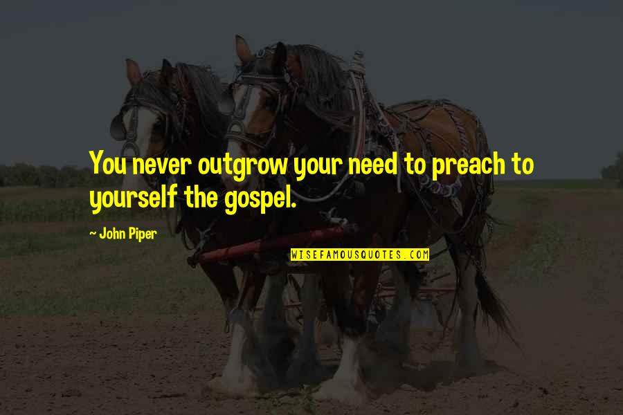 The Gospel Quotes By John Piper: You never outgrow your need to preach to