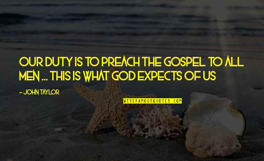 The Gospel Quotes By John Taylor: Our duty is to preach the gospel to