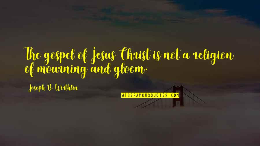 The Gospel Quotes By Joseph B. Wirthlin: The gospel of Jesus Christ is not a