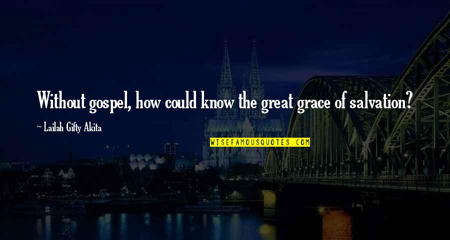 The Gospel Quotes By Lailah Gifty Akita: Without gospel, how could know the great grace