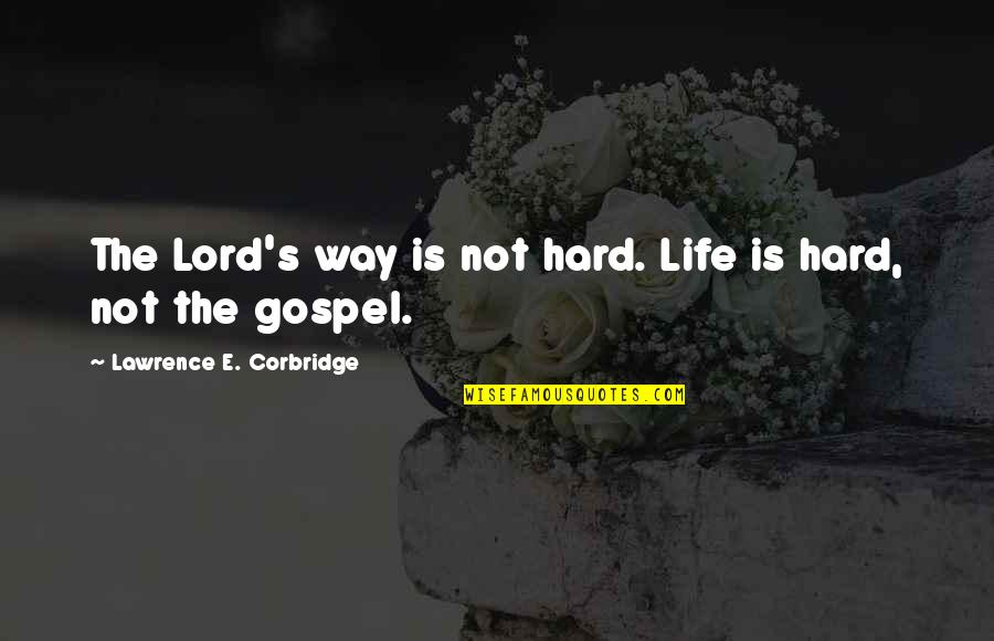 The Gospel Quotes By Lawrence E. Corbridge: The Lord's way is not hard. Life is