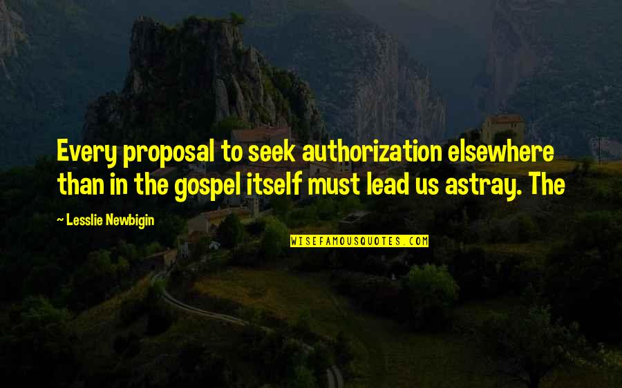 The Gospel Quotes By Lesslie Newbigin: Every proposal to seek authorization elsewhere than in