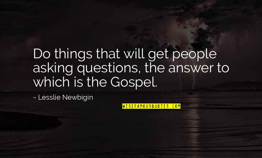 The Gospel Quotes By Lesslie Newbigin: Do things that will get people asking questions,