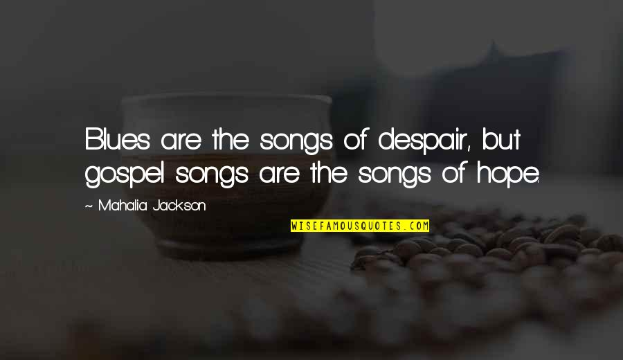 The Gospel Quotes By Mahalia Jackson: Blues are the songs of despair, but gospel