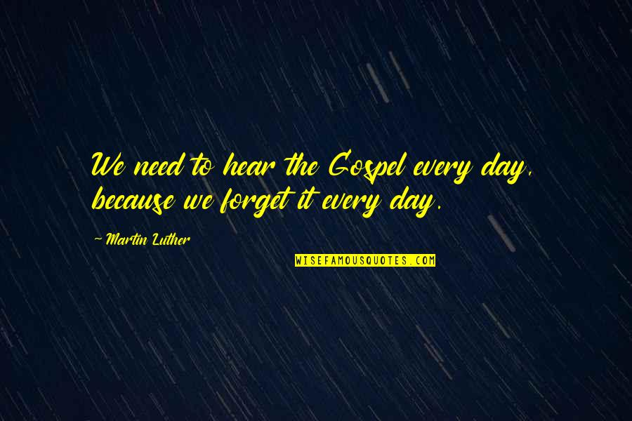 The Gospel Quotes By Martin Luther: We need to hear the Gospel every day,