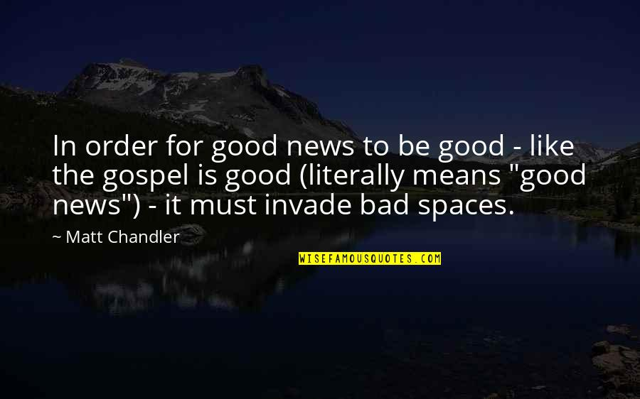 The Gospel Quotes By Matt Chandler: In order for good news to be good