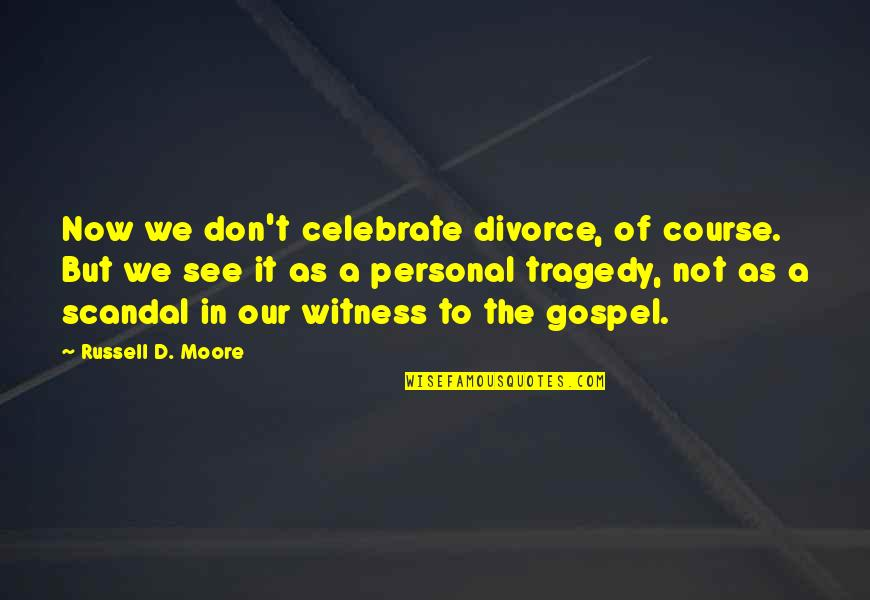 The Gospel Quotes By Russell D. Moore: Now we don't celebrate divorce, of course. But