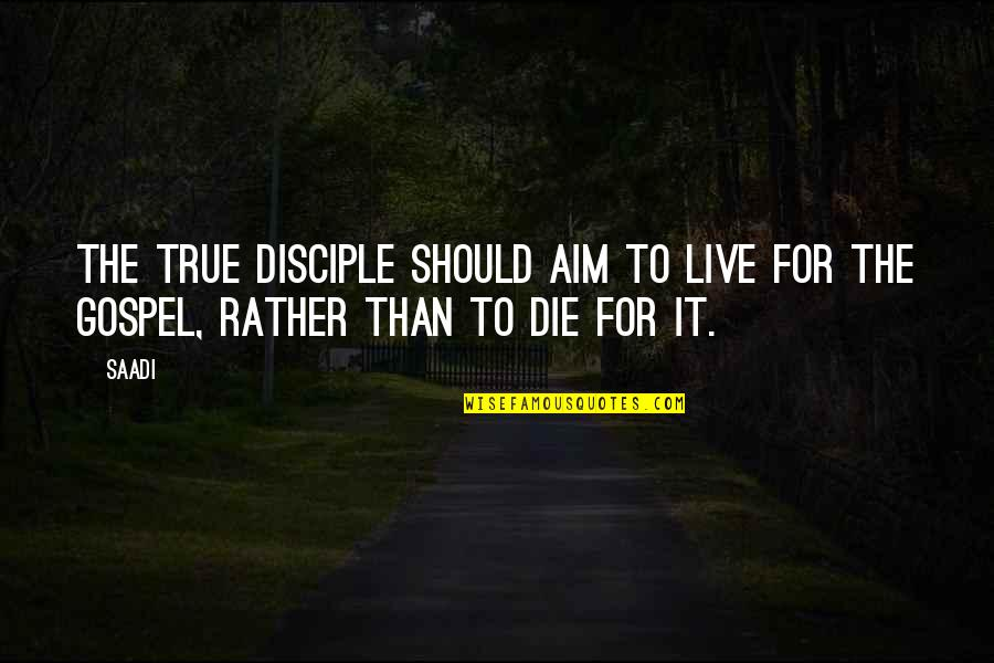 The Gospel Quotes By Saadi: The true disciple should aim to live for