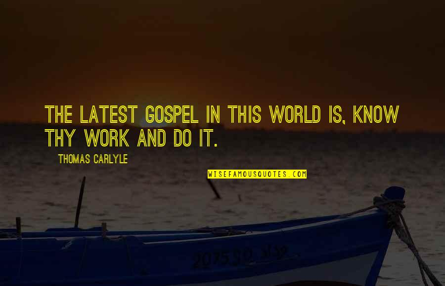 The Gospel Quotes By Thomas Carlyle: The latest gospel in this world is, know