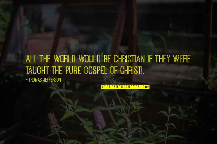 The Gospel Quotes By Thomas Jefferson: All the world would be Christian if they