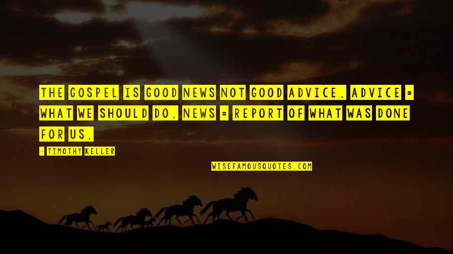 The Gospel Quotes By Timothy Keller: The Gospel is good news not good advice.