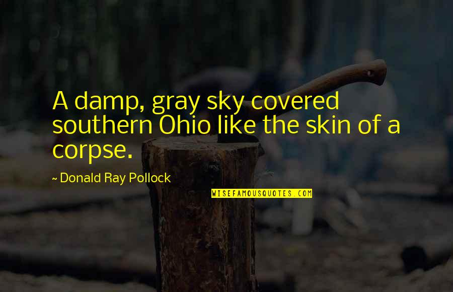 The Gray Sky Quotes By Donald Ray Pollock: A damp, gray sky covered southern Ohio like