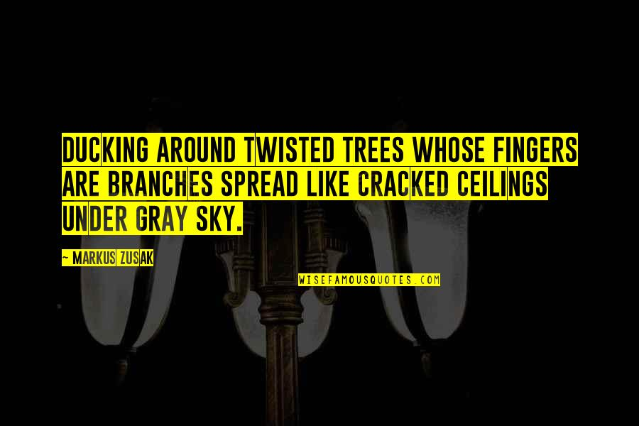 The Gray Sky Quotes By Markus Zusak: Ducking around twisted trees whose fingers are branches