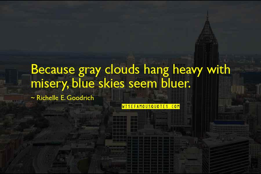 The Gray Sky Quotes By Richelle E. Goodrich: Because gray clouds hang heavy with misery, blue