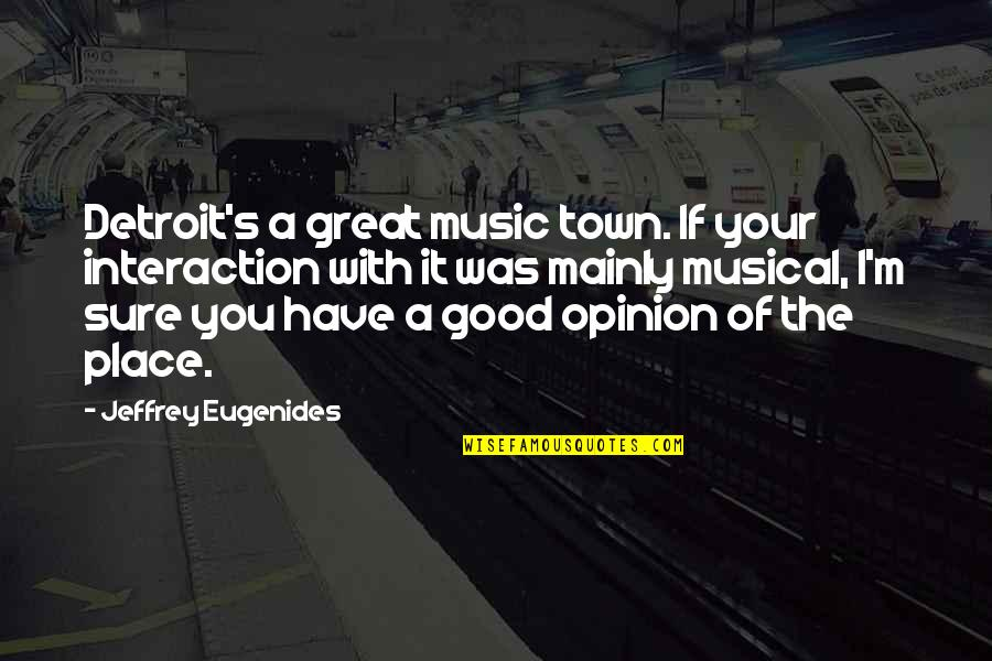 The Great Good Place Quotes By Jeffrey Eugenides: Detroit's a great music town. If your interaction