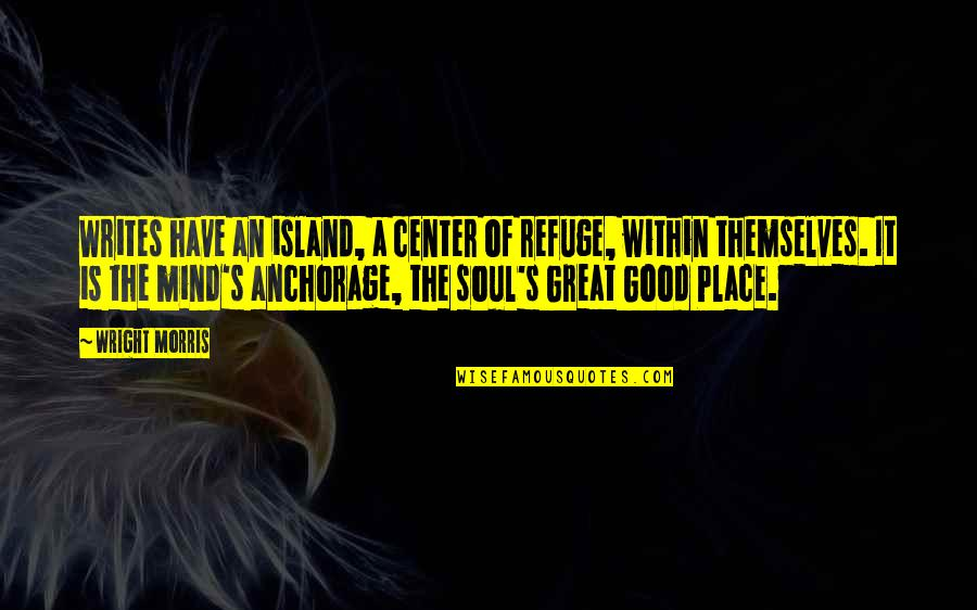 The Great Good Place Quotes By Wright Morris: Writes have an island, a center of refuge,