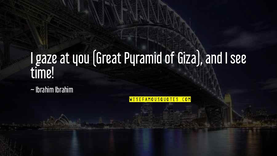 The Great Pyramid Of Giza Quotes By Ibrahim Ibrahim: I gaze at you (Great Pyramid of Giza),